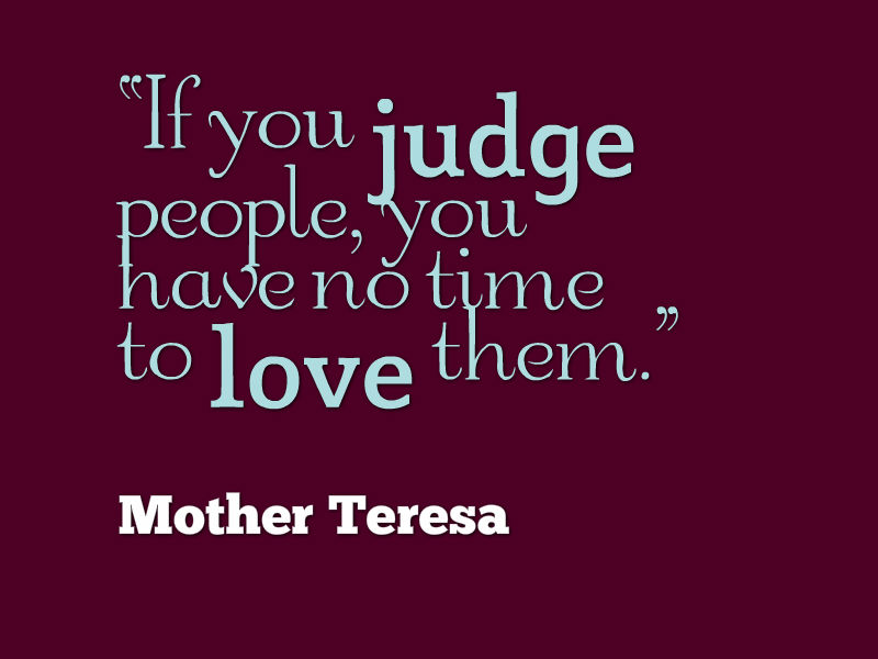 """""""If you judge people, you have no time to love them."""" - Mother Theresa"""